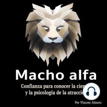 Macho alfa: Confianza para conocer la ciencia y la psicología de la atracción (Spanish Edition)