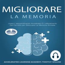 Migliorare La Memoria: Usare L`apprendimento Accelerato E L`allenamento Del Cervello per Sbloccare La Memoria Illimitata