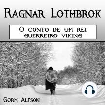 Ragnar Lothbrok: O conto de um rei guerreiro viking (Portuguese Edition)