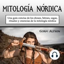 La mitología nórdica: una guía concisa de los dioses, héroes, sagas, rituales y creencias de la mitología nórdica (Spanish Edition)