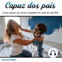 Capuz dos pais: Como colocar um sorriso constante no rosto do seu filho (Portuguese Edition)