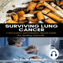 Surviving Lung Cancer: A Preventive and Solution-Based Guide for Healing Naturally