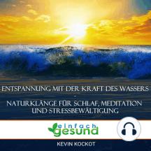 Entspannung mit der Kraft des Wassers - Naturklänge für Schlaf, Meditation und Stressbewältigung: Mit Naturgeräuschen (Meeresrauschen, Regen und mehr) Schlaf, Entspannung, Ruhe, Stressabbau, Achtsamkeit und Konzentration fördern.
