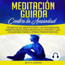 Meditación Guiada contra la Ansiedad: Técnicas de Meditación y Autocuración Mindfulness para reducir el Estrés y los Ataques de Pánico (para Principiantes)