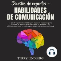 Secretos de Expertos – Habilidades de Comunicación: La guía de capacitación definitiva para mejorar el lenguaje corporal, el carisma, la conversación, la negociación, la persuasión y las habilidades para hablar en público; para amigos, matrimonio y e
