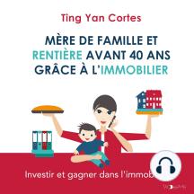 Mère de famille et rentière avant 40 ans grâce à l'immobilier: Investir et gagner dans l'immobilier