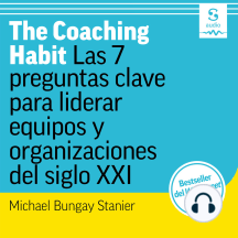 The Coaching Habit: Las 7 preguntas clave para liderar equipos y organizaciones del siglo XXI