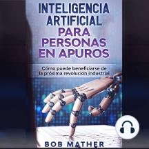 Inteligencia artificial para personas en apuros: Cómo puede beneficiarse de la próxima revolución industrial