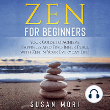 Zen for Beginners: Your Guide to Achieving Happiness and Finding Inner Peace with Zen in Your Everyday Life