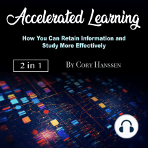 Accelerated Learning: How You Can Retain Information and Study More Effectively