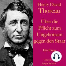 Henry David Thoreau: Über die Pflicht zum Ungehorsam gegen den Staat.: Ein Essay