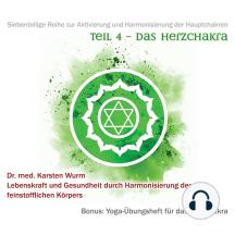 Teil 4 - Das Herzchakra: Siebenteilige Reihe zur Aktivierung und Harmonisierung der Hauptchakren. Lebenskraft und Gesundheit durch Harmonisierung des feinstofflichen Körpers. Bonus: Yoga-Übungsheft für das Herzchakra.