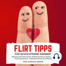 Flirt Tipps für Schüchterne Männer: Schüchternheit überwinden, Selbstbewusstsein stärken und Frau kennenlernen – schüchtern Flirten & verführen