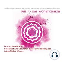 Teil 7 - Das Kronenchakra: Siebenteilige Reihe zur Aktivierung und Harmonisierung der Hauptchakren. Lebenskraft und Gesundheit durch Harmonisierung des feinstofflichen Körpers.