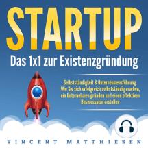 Startup - Das 1x1 zur Existenzgründung, Selbstständigkeit & Unternehmensführung: Wie Sie sich erfolgreich selbstständig machen, ein Unternehmen gründen und einen effektiven Businessplan erstellen