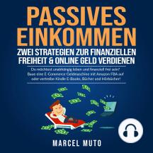 Passives Einkommen - Zwei Strategien zur Finanziellen Freiheit & Online Geld verdienen: Du möchtest unabhängig leben und finanziell frei sein? Baue eine E-Commerce Geldmaschine mit Amazon FBA auf oder vertreibe Kindle E-Books, Bücher und Hörbücher!