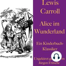 Lewis Carroll: Alice im Wunderland: Ein Kinderbuch-Klassiker
