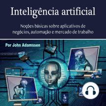 Inteligência artificial: Noções básicas sobre aplicativos de negócios, automação e mercado de trabalho