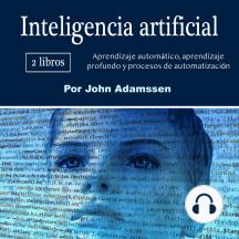 Inteligencia artificial: Aprendizaje automático, aprendizaje profundo y procesos de automatización