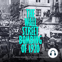 Wall Street Bombing of 1920, The: The History and Legacy of the Notorious Anarchist Attack on New York City
