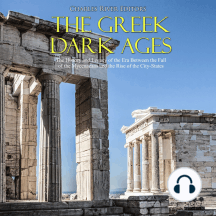 Greek Dark Ages, The: The History and Legacy of the Era Between the Fall of the Mycenaeans and the Rise of the City-States