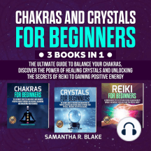 Chakras and Crystals for Beginners (3 Books in 1): The Ultimate Guide to Balance your Chakras, Discover the Power of Healing Crystals and Unlocking the Secrets of Reiki to Gaining Positive Energy