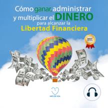 Como ganar, administrar y multiplicar el dinero para alcanzar la libertad financiera