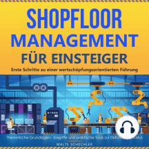 Shopfloor Management für Einsteiger: Erste Schritte zu einer wertschöpfungsorientierten Führung. Theoretische Grundlagen, -begriffe und praktische Tools zur Einführung in KMUs