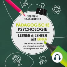 Pädogische Psychologie: Lernen und Lehren mit Erfolg - Wie Wissen nachhaltig und erfolgreich vermittelt und aufgenommen wird.