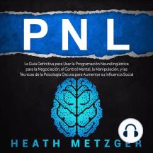 PNL: La guía definitiva para usar la programación neurolingüística para la negociación, el control mental, la manipulación, y las técnicas de la psicología oscura para aumentar su influencia social