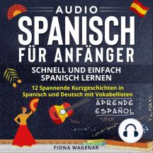 Audio Spanisch für Anfänger - Schnell und Einfach Spanisch Lernen: 12 Spannende Kurzgeschichten in Spanisch und Deutsch mit Vokabellisten