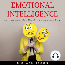 EMOTIONAL INTELLIGENCE: IMPROVE YOUR SOCIAL SKILLS AND LEARN HOW TO CONTROL STRESS AND ANGER