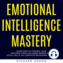 EMOTIONAL INTELLIGENCE MASTERY: LEARN HOW TO CONTROL YOUR EMOTIONS, STRESS AND ANGER. IMPROVE YOUR SOCIAL SKILLS with COGNITIVE BEHAVIORAL THERAPY