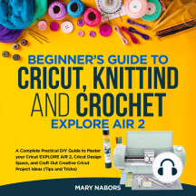Cricut,Crochet and Knitting for Beginners: A Step-by-Step Beginner's Guide to Learn How to Master Your Cricut Machine, as a Hobby or to Make Money. Including Many Project Ideas, Practical Examples, Tips & Tricks
