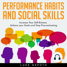 Performance Habits and Social Skills: Increase Your Self-Esteem, Achieve your Goals and Stop Procrastinating