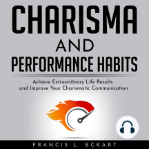 CHARISMA AND PERFORMANCE HABITS - Definitive Edition: Achieve Extraordinary Life Results and Improve Your Charismatic Communication