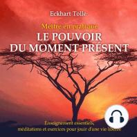 Mettre en pratique le pouvoir du moment présent : Enseignement essentiels, méditations et exercices pour jouir d'une vie libérée: Mettre en pratique le pouvoir du moment présent