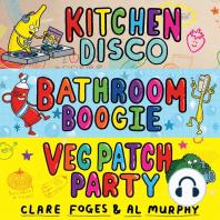 Kitchen Disco, Bathroom Boogie, Veg Patch Party