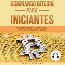 Dominando Bitcoin Para Iniciantes: Tecnologias de Bitcoin e Criptomoeda, Mineração, Investimento e Trading