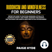 Buddhism And Mindfulness for beginners: Definitive guide to praticing Buddhism, rituals to eliminate anxiety and stress, buddhist philosophy, zen teachings and mindfulness meditation for beginners.