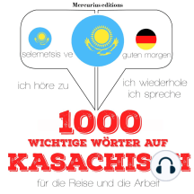 1000 wichtige Wörter auf Kasachisch für die Reise und die Arbeit: Ich höre zu, ich wiederhole, ich spreche : Sprachmethode