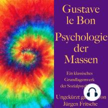 Gustave le Bon: Psychologie der Massen: Ein klassisches Grundlagenwerk der Sozialpsychologie