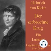 Heinrich von Kleist: Der zerbrochne Krug: Ein Lustspiel – ungekürzt gelesen