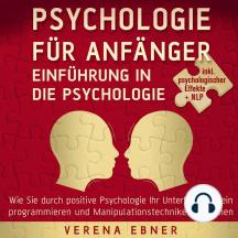Psychologie für Anfänger - Einführung in die Psychologie: Wie Sie durch positive Psychologie Ihr Unterbewusstsein programmieren und Manipulationstechniken erkennen - inkl. psychologischer Effekte +NLP