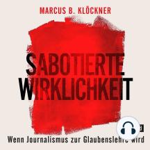Sabotierte Wirklichkeit: Wenn Journalismus zur Glaubenslehre wird