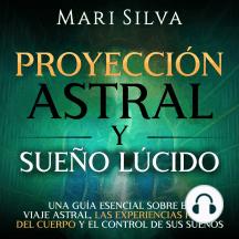 Proyección astral y sueño lúcido: Una guía esencial sobre el viaje astral, las experiencias fuera del cuerpo y el control de sus sueños