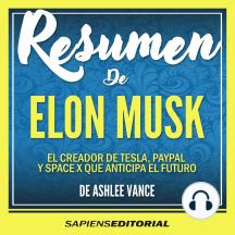 """Resumen De """"Elon Musk: El Creador De Tesla, Paypal Y Space X Que Anticipa El Futuro"""" - Del Libro Original De Ashlee Vance"""