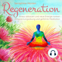 Regeneration - Stress abbauen und neue Energie tanken - Entspannungsübung und geführte Meditation