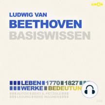 Ludwig van Beethoven (1770-1827) Basiswissen - Leben, Werk, Bedeutung (Ungekürzt)