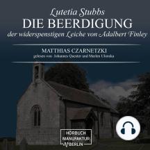 Die Beerdigung der widerspenstigen Leiche von Adalbert Finley - Lutetia Stubbs, Band 3 (ungekürzt)